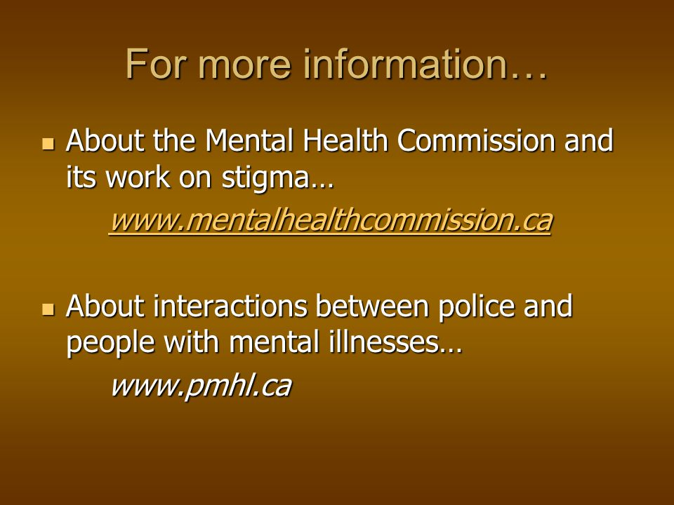 For more information… About the Mental Health Commission and its work on stigma… About the Mental Health Commission and its work on stigma…   About interactions between police and people with mental illnesses… About interactions between police and people with mental illnesses…