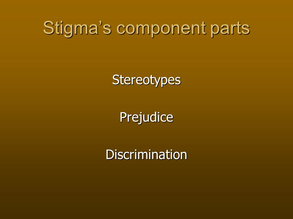 Stigma's component parts StereotypesPrejudiceDiscrimination