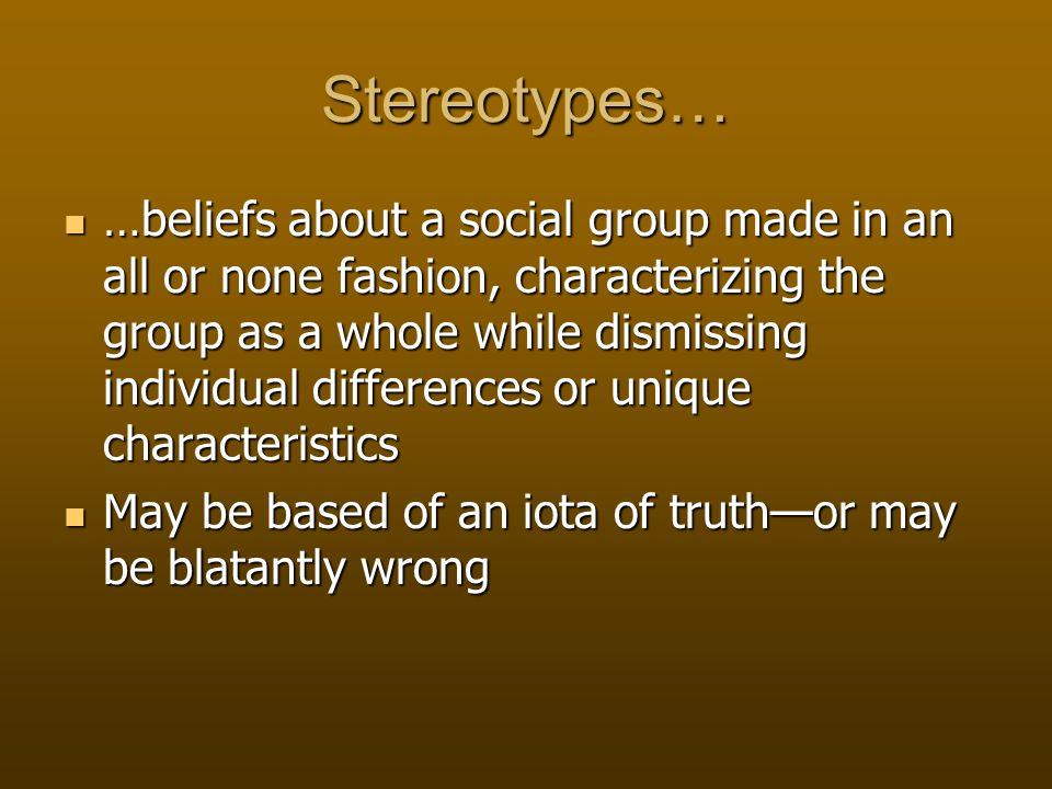 Stereotypes… …beliefs about a social group made in an all or none fashion, characterizing the group as a whole while dismissing individual differences or unique characteristics …beliefs about a social group made in an all or none fashion, characterizing the group as a whole while dismissing individual differences or unique characteristics May be based of an iota of truth—or may be blatantly wrong May be based of an iota of truth—or may be blatantly wrong
