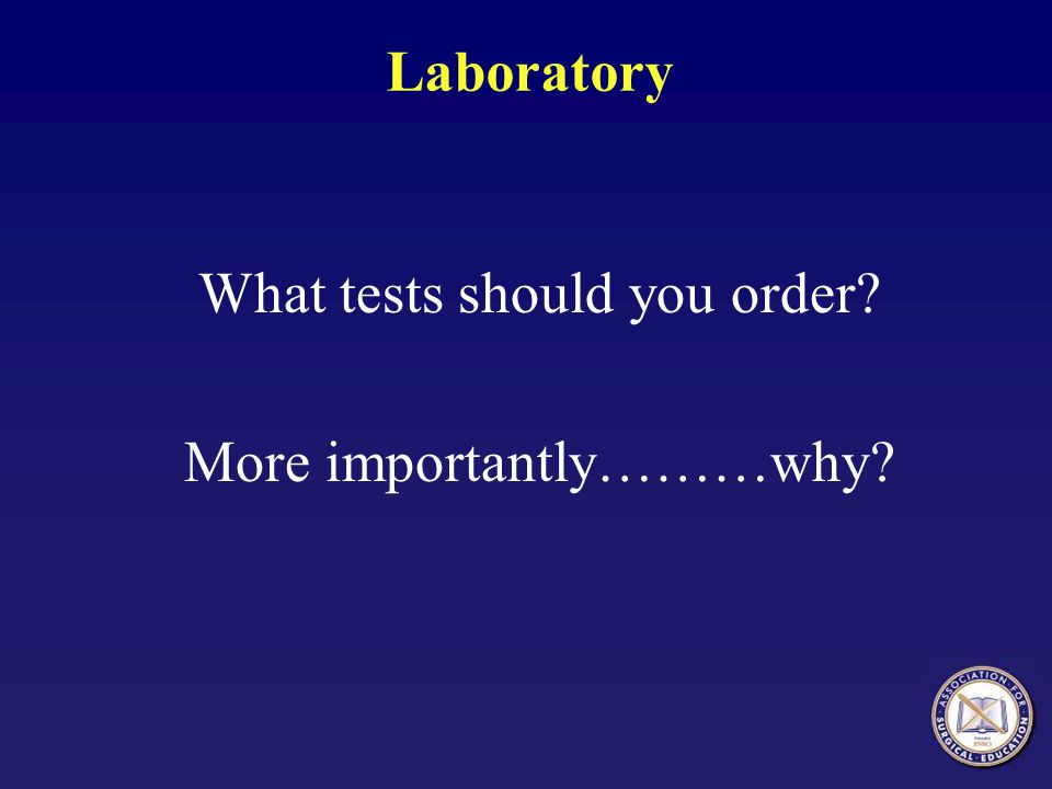 Laboratory What tests should you order? More importantly………why?