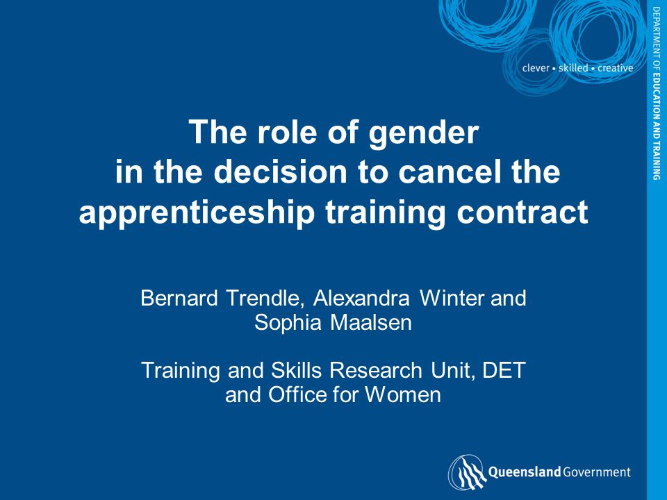 The role of gender in the decision to cancel the apprenticeship training contract Bernard Trendle, Alexandra Winter and Sophia Maalsen Training and Skills Research Unit, DET and Office for Women