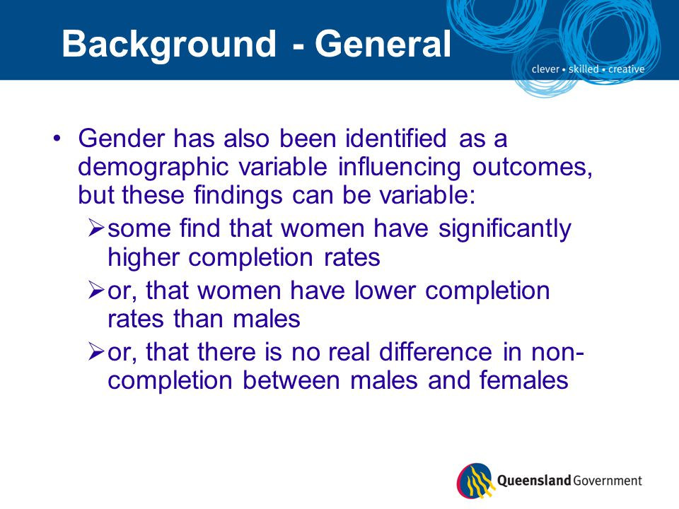 Gender has also been identified as a demographic variable influencing outcomes, but these findings can be variable:  some find that women have significantly higher completion rates  or, that women have lower completion rates than males  or, that there is no real difference in non- completion between males and females Background - General