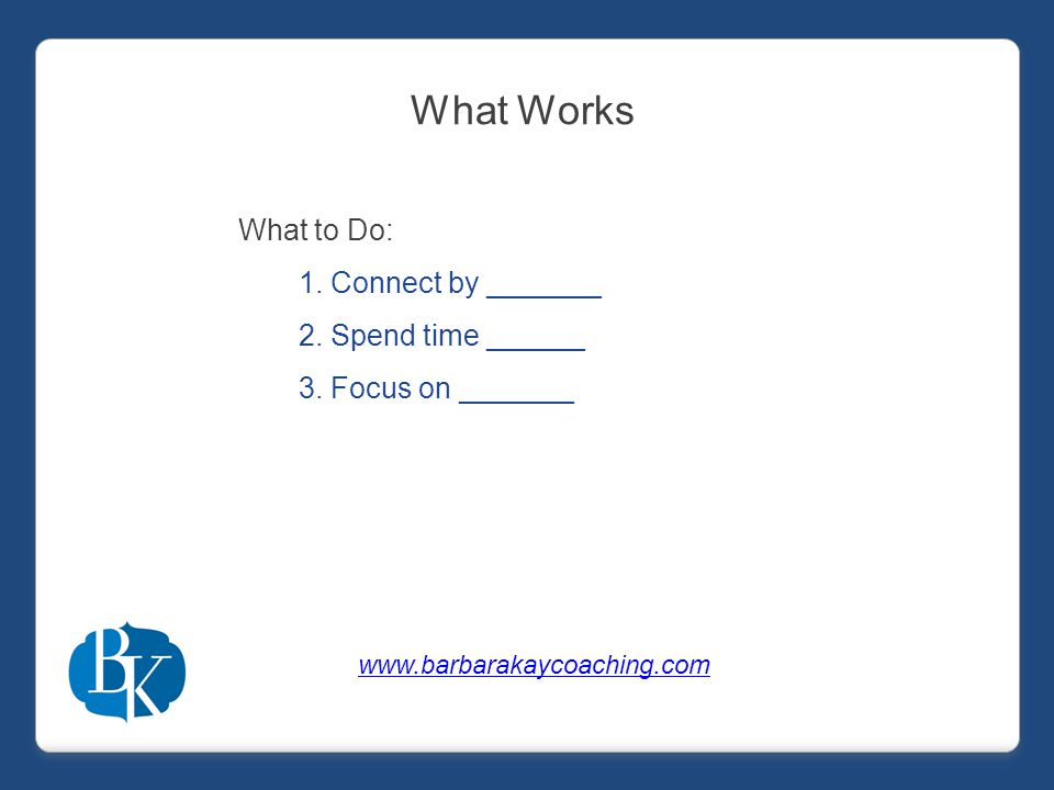 What to Do: 1.Connect by _______ 2.Spend time ______ 3.Focus on _______ What Works www.barbarakaycoaching.com