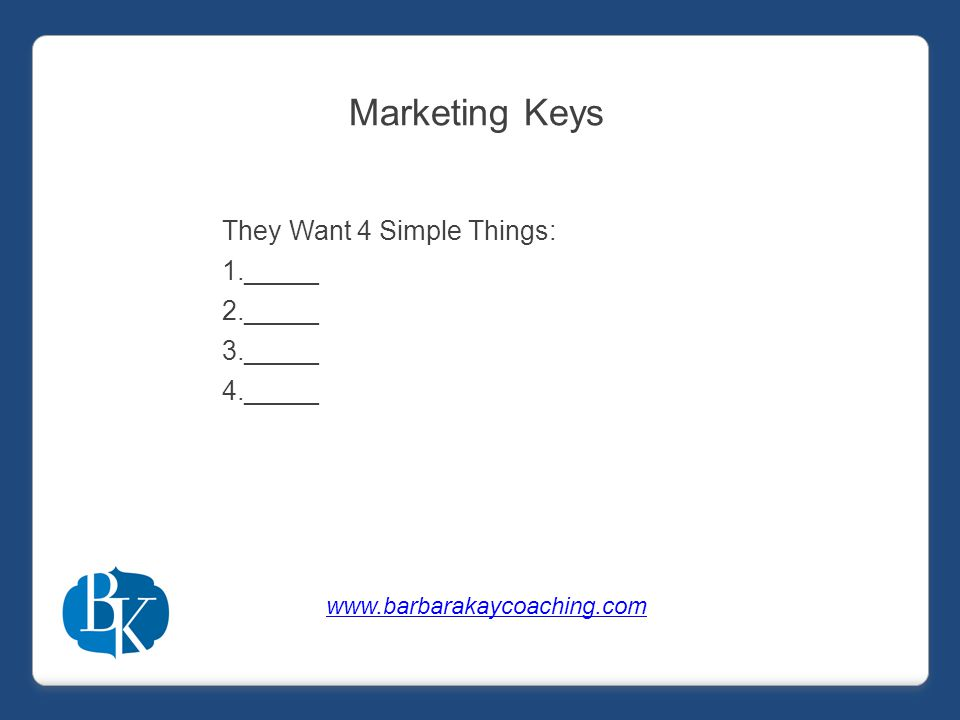 Marketing Keys They Want 4 Simple Things: 1._____ 2._____ 3._____ 4._____ www.barbarakaycoaching.com