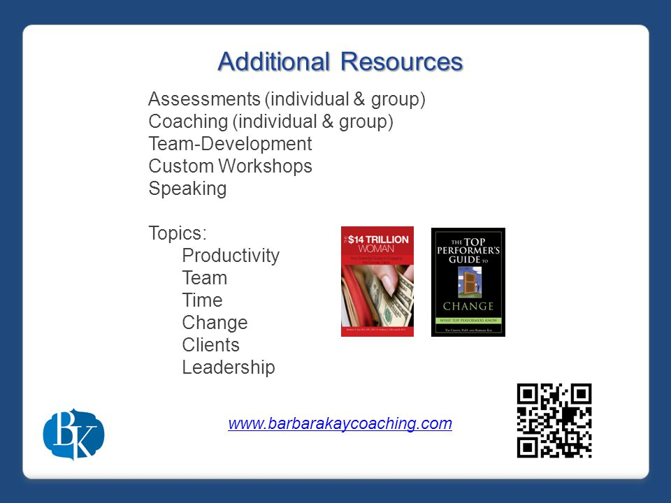 Additional Resources Assessments (individual & group) Coaching (individual & group) Team-Development Custom Workshops Speaking Topics: Productivity Team Time Change Clients Leadership www.barbarakaycoaching.com