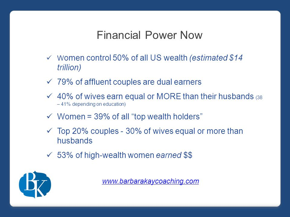 W omen control 50% of all US wealth (estimated $14 trillion) 79% of affluent couples are dual earners 40% of wives earn equal or MORE than their husbands (38 – 41% depending on education) Women = 39% of all top wealth holders Top 20% couples - 30% of wives equal or more than husbands 53% of high-wealth women earned $$ Financial Power Now www.barbarakaycoaching.com