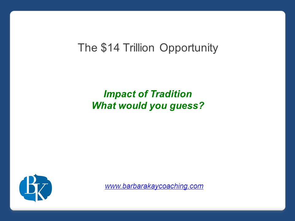 The $14 Trillion Opportunity Impact of Tradition What would you guess www.barbarakaycoaching.com
