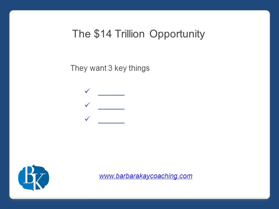 The $14 Trillion Opportunity They want 3 key things ______ www.barbarakaycoaching.com