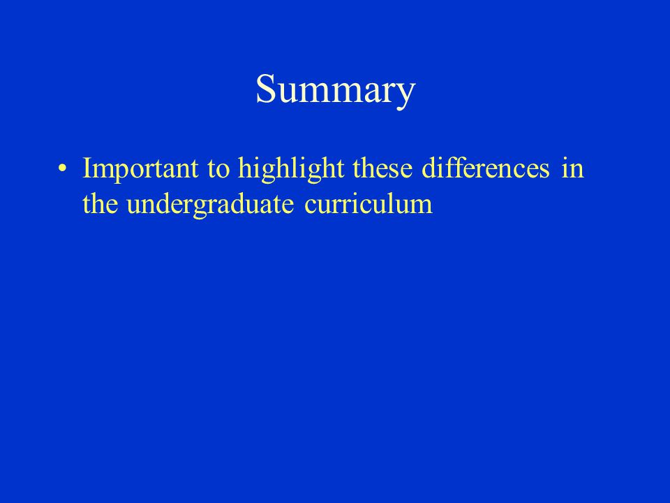 Summary Important to highlight these differences in the undergraduate curriculum