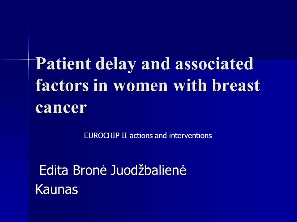 Patient delay and associated factors in women with breast cancer Edita Bronė Juodžbalienė Edita Bronė JuodžbalienėKaunas EUROCHIP II actions and interventions