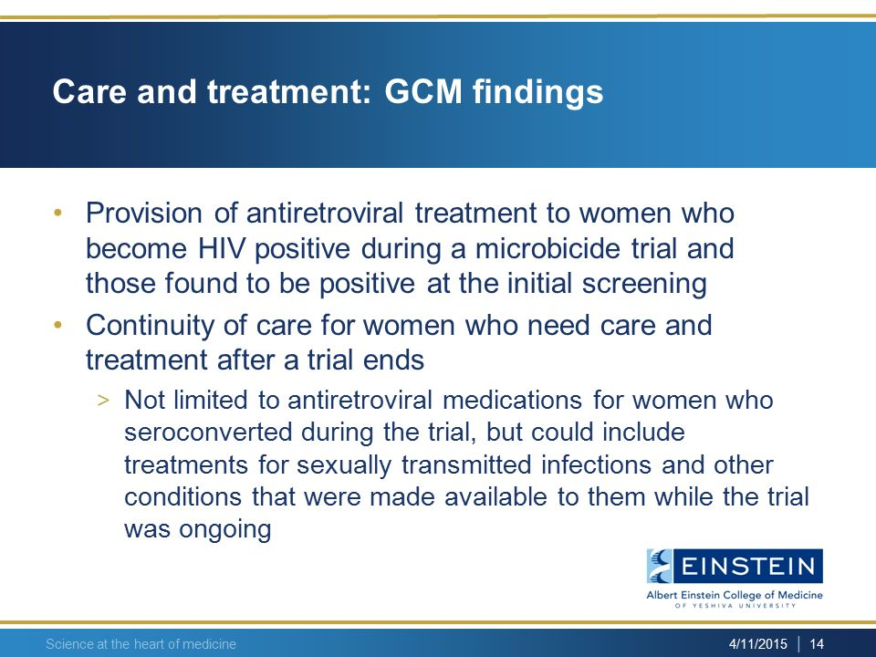 | 14 4/11/2015 Care and treatment: GCM findings Provision of antiretroviral treatment to women who become HIV positive during a microbicide trial and those found to be positive at the initial screening Continuity of care for women who need care and treatment after a trial ends > Not limited to antiretroviral medications for women who seroconverted during the trial, but could include treatments for sexually transmitted infections and other conditions that were made available to them while the trial was ongoing Science at the heart of medicine