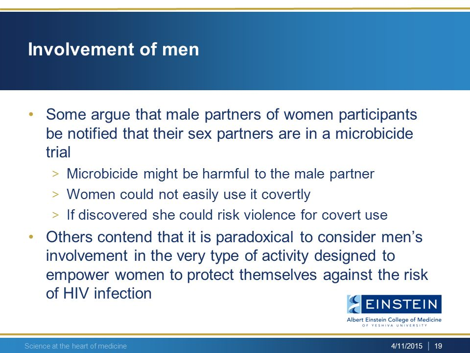 | 19 4/11/2015 Science at the heart of medicine Involvement of men Some argue that male partners of women participants be notified that their sex partners are in a microbicide trial > Microbicide might be harmful to the male partner > Women could not easily use it covertly > If discovered she could risk violence for covert use Others contend that it is paradoxical to consider men's involvement in the very type of activity designed to empower women to protect themselves against the risk of HIV infection