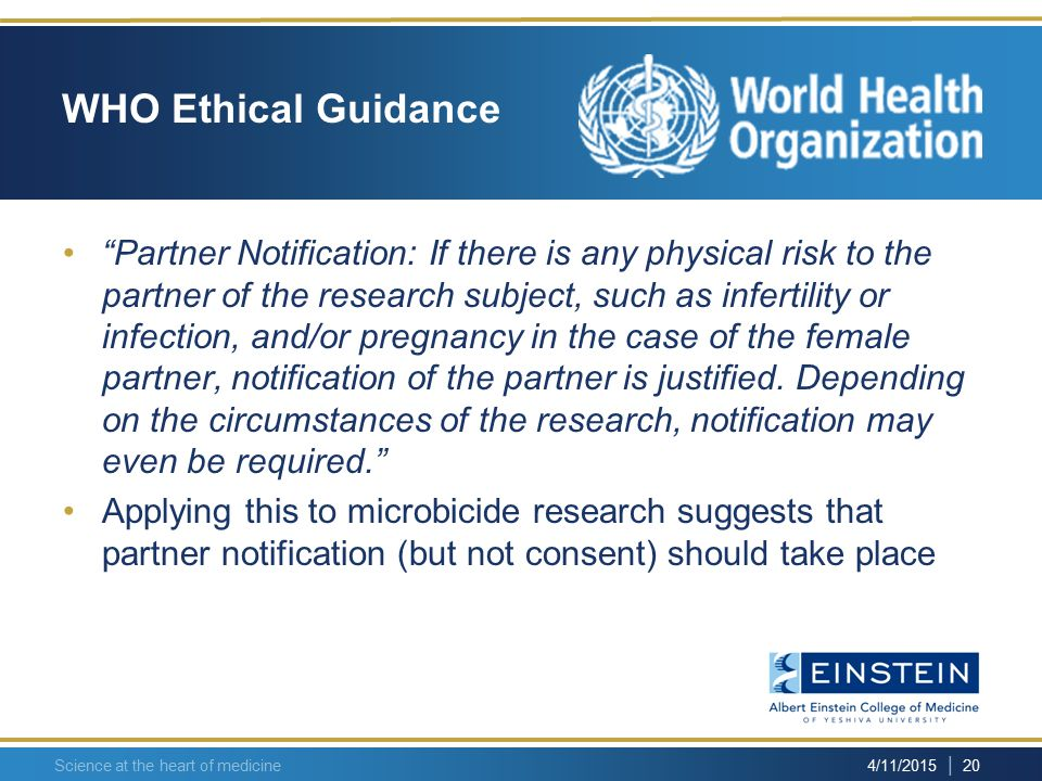 | 20 4/11/2015 Science at the heart of medicine WHO Ethical Guidance Partner Notification: If there is any physical risk to the partner of the research subject, such as infertility or infection, and/or pregnancy in the case of the female partner, notification of the partner is justified.
