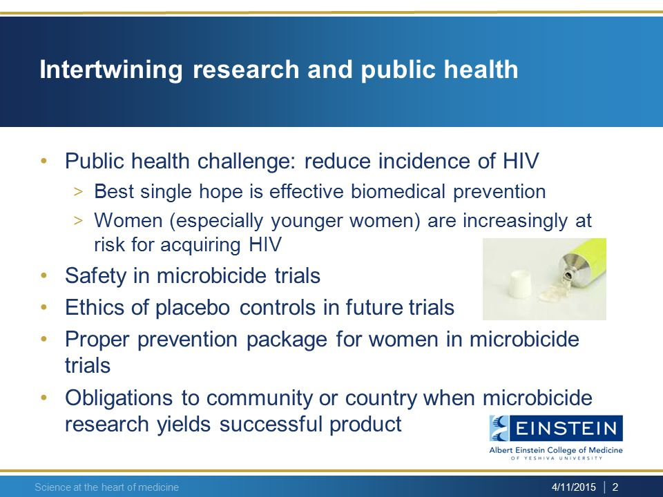 | 3 4/11/2015 Science at the heart of medicine Safety in microbicide trials In two past trials, more women in the experimental group became HIV-infected than women in the placebo control group > Unanticipated result > Clinical trials may pose unexpected risks to subjects