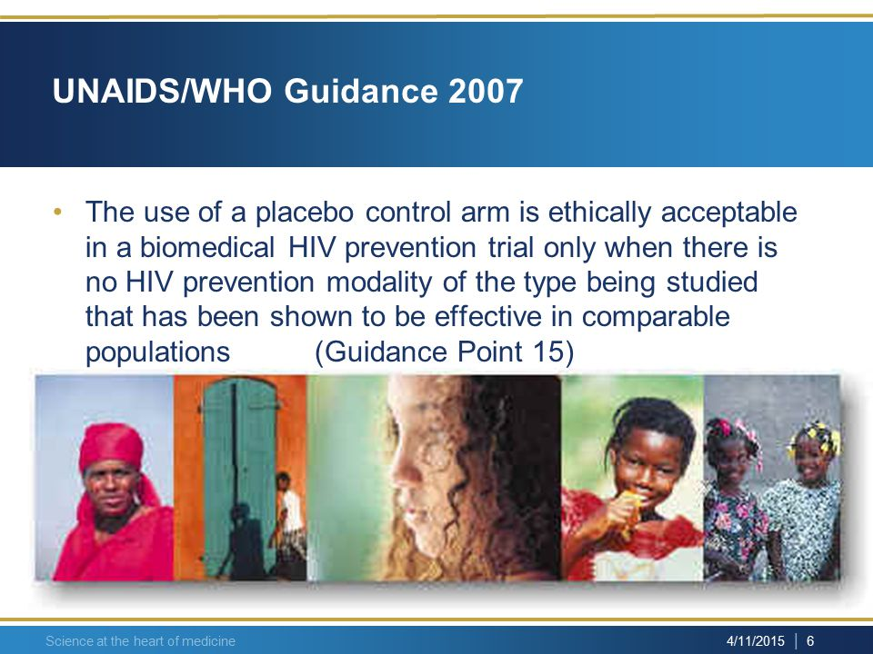 | 6 4/11/2015 Science at the heart of medicine UNAIDS/WHO Guidance 2007 The use of a placebo control arm is ethically acceptable in a biomedical HIV prevention trial only when there is no HIV prevention modality of the type being studied that has been shown to be effective in comparable populations (Guidance Point 15)