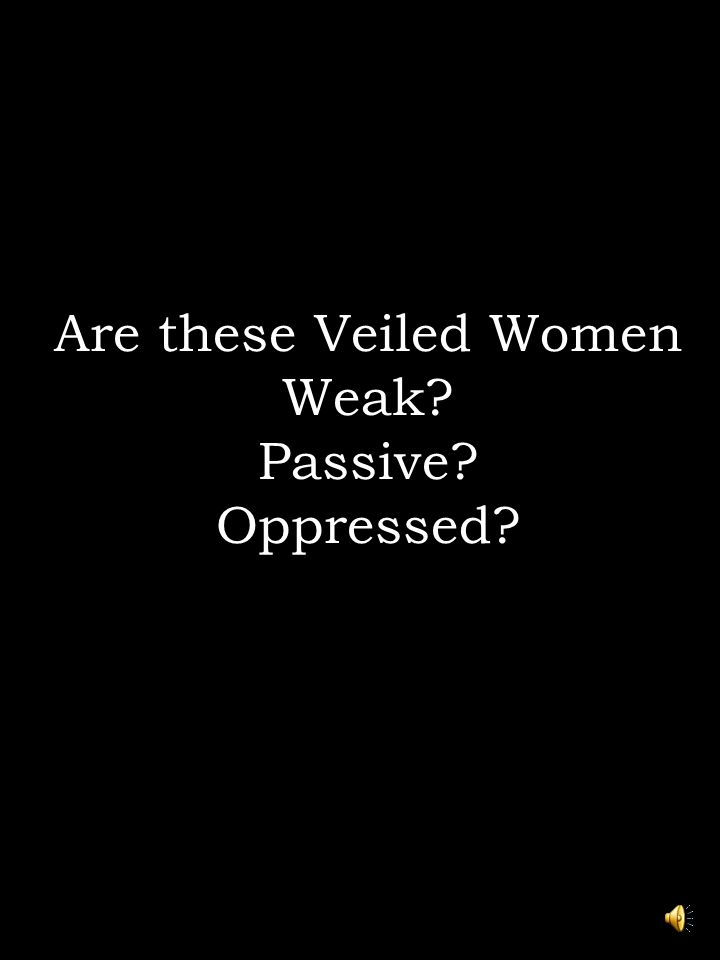 Are these Veiled Women Weak? Passive? Oppressed?