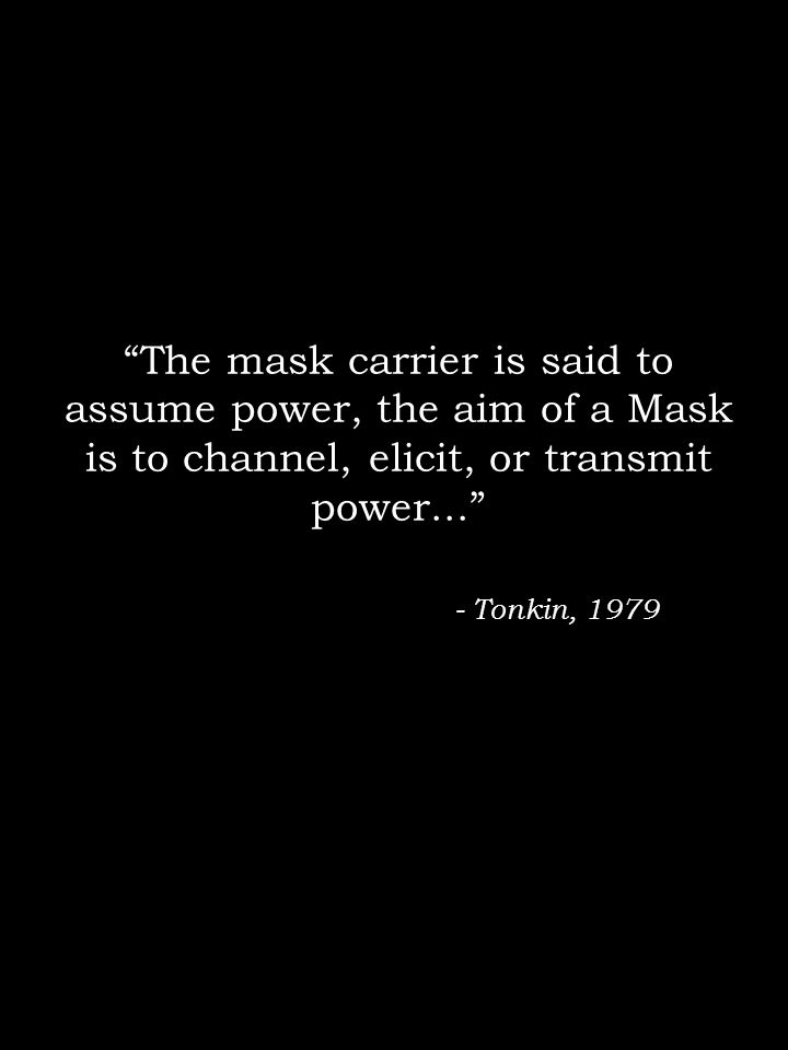 The mask carrier is said to assume power, the aim of a Mask is to channel, elicit, or transmit power... - Tonkin, 1979