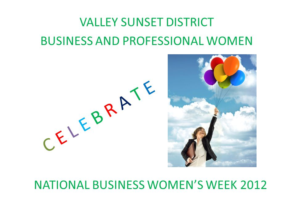 VALLEY SUNSET DISTRICT BUSINESS AND PROFESSIONAL WOMEN C E L E B R A T E NATIONAL BUSINESS WOMEN'S WEEK 2012