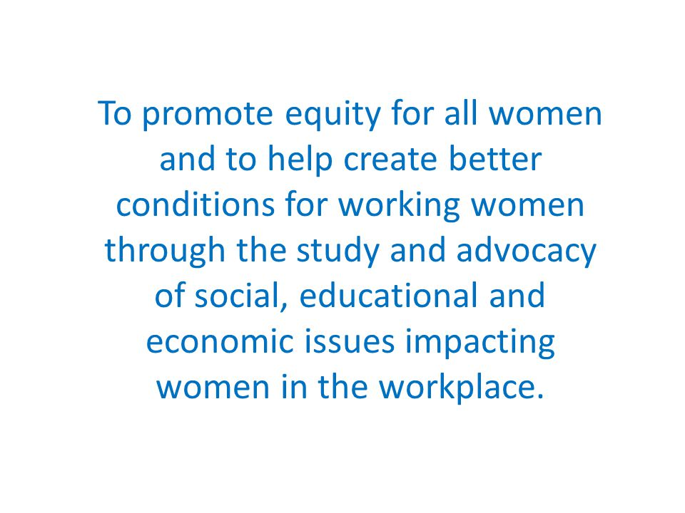 To promote equity for all women and to help create better conditions for working women through the study and advocacy of social, educational and economic issues impacting women in the workplace.