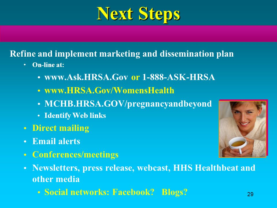 29 Next Steps Refine and implement marketing and dissemination plan On-line at: www.Ask.HRSA.Gov or 1-888-ASK-HRSA www.HRSA.Gov/WomensHealth MCHB.HRSA