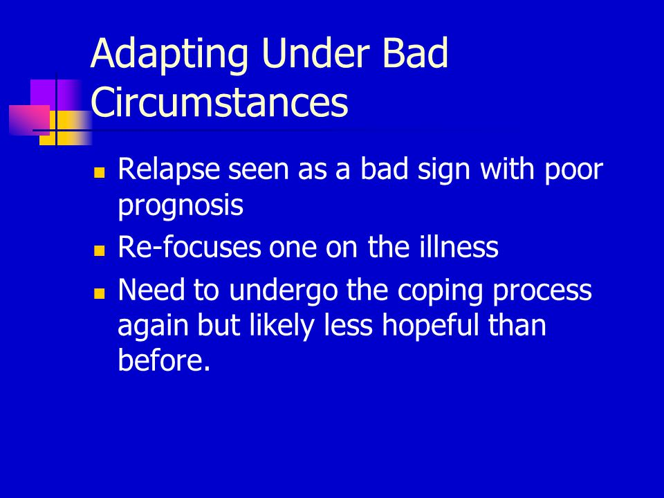 Adapting Under Bad Circumstances Relapse seen as a bad sign with poor prognosis Re-focuses one on the illness Need to undergo the coping process again