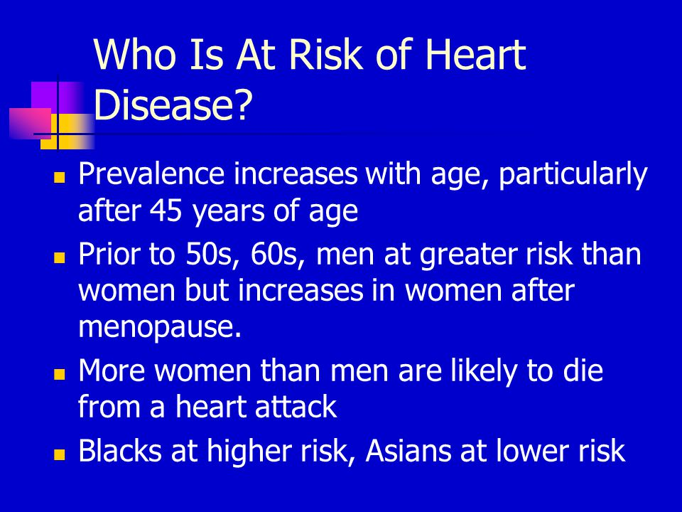 Who Is At Risk of Heart Disease? Prevalence increases with age, particularly after 45 years of age Prior to 50s, 60s, men at greater risk than women b