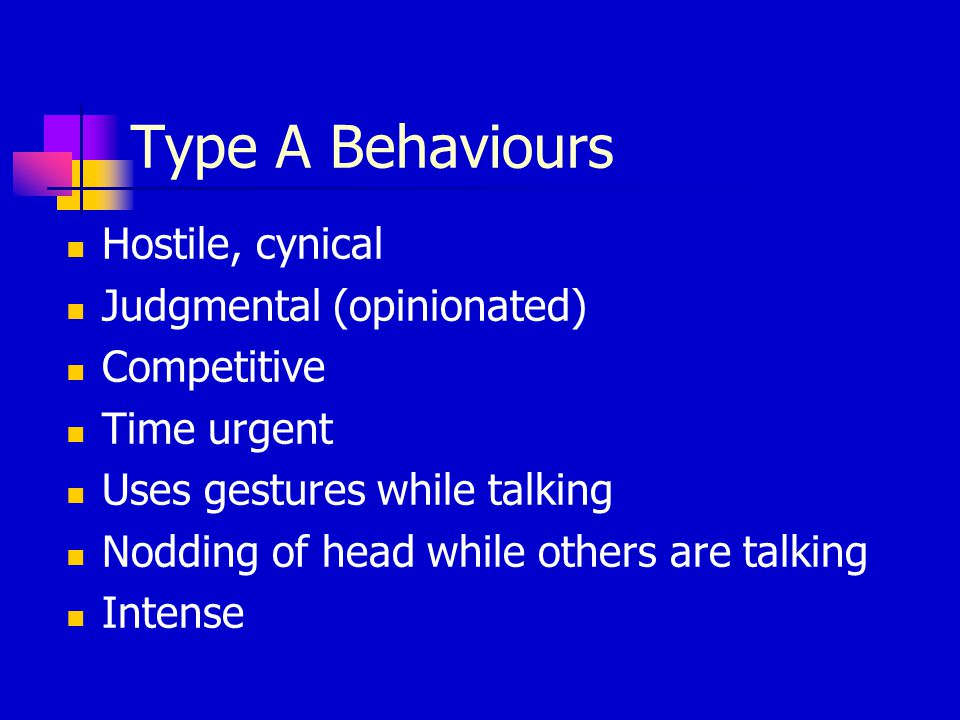Type A Behaviours Hostile, cynical Judgmental (opinionated) Competitive Time urgent Uses gestures while talking Nodding of head while others are talki