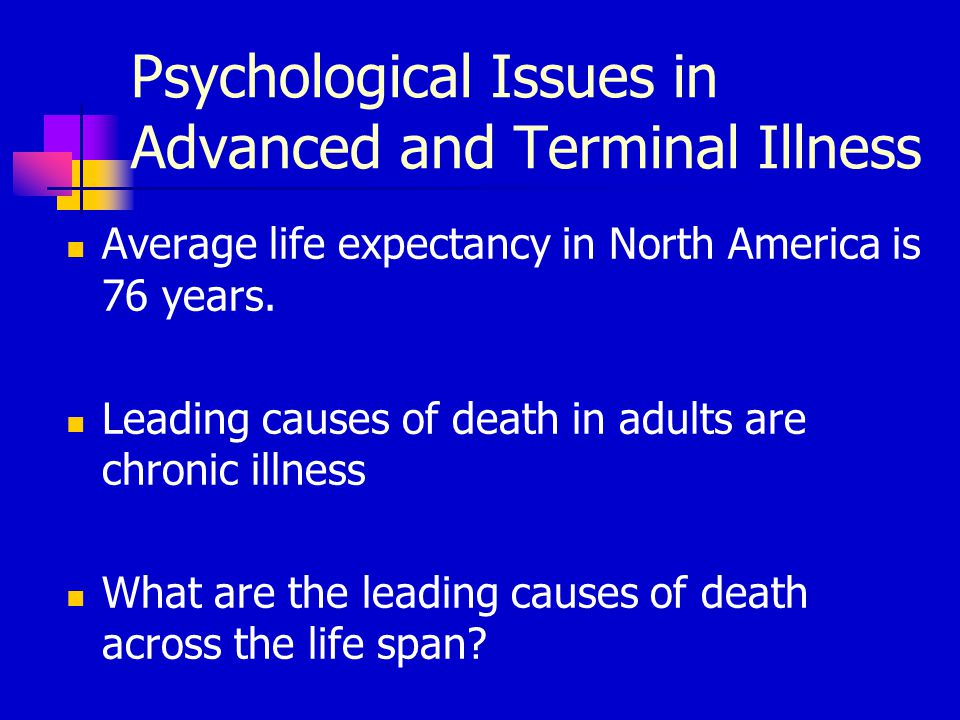 Psychological Issues in Advanced and Terminal Illness Average life expectancy in North America is 76 years. Leading causes of death in adults are chro
