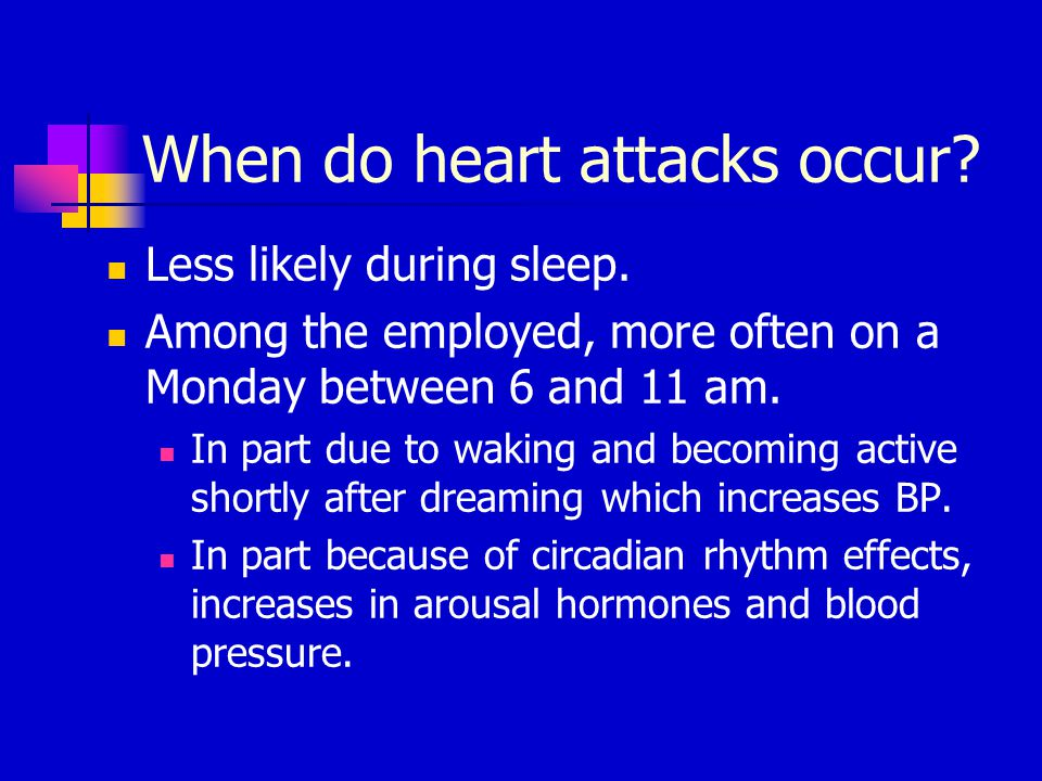 When do heart attacks occur? Less likely during sleep. Among the employed, more often on a Monday between 6 and 11 am. In part due to waking and becom