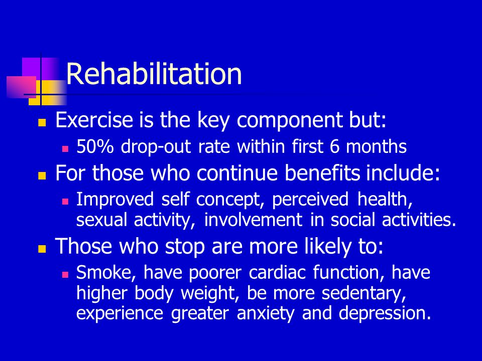 Rehabilitation Exercise is the key component but: 50% drop-out rate within first 6 months For those who continue benefits include: Improved self conce