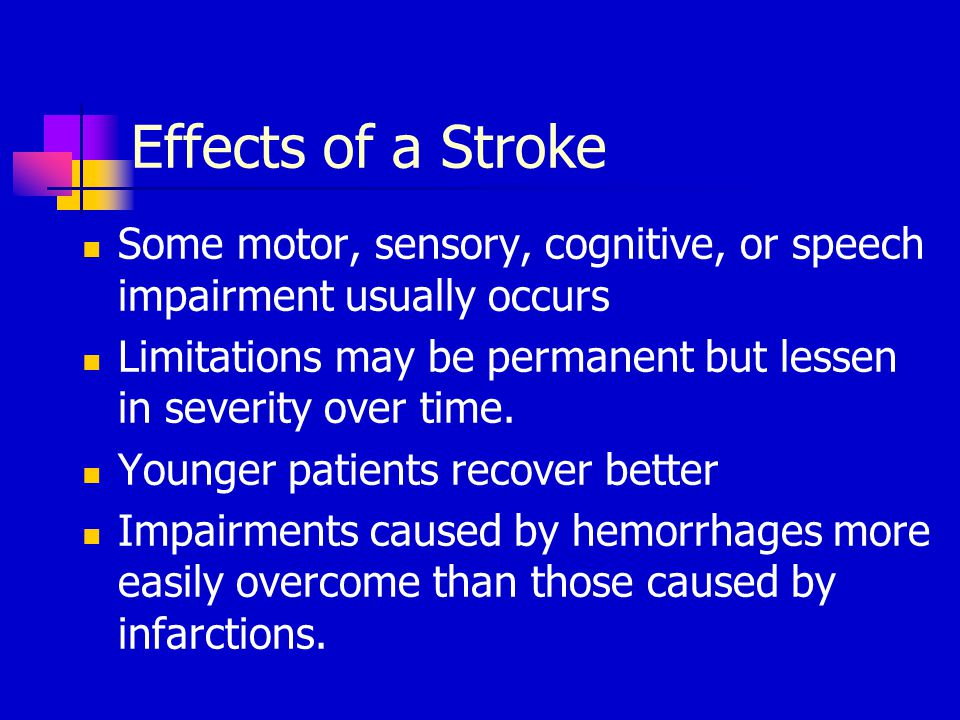 Effects of a Stroke Some motor, sensory, cognitive, or speech impairment usually occurs Limitations may be permanent but lessen in severity over time.