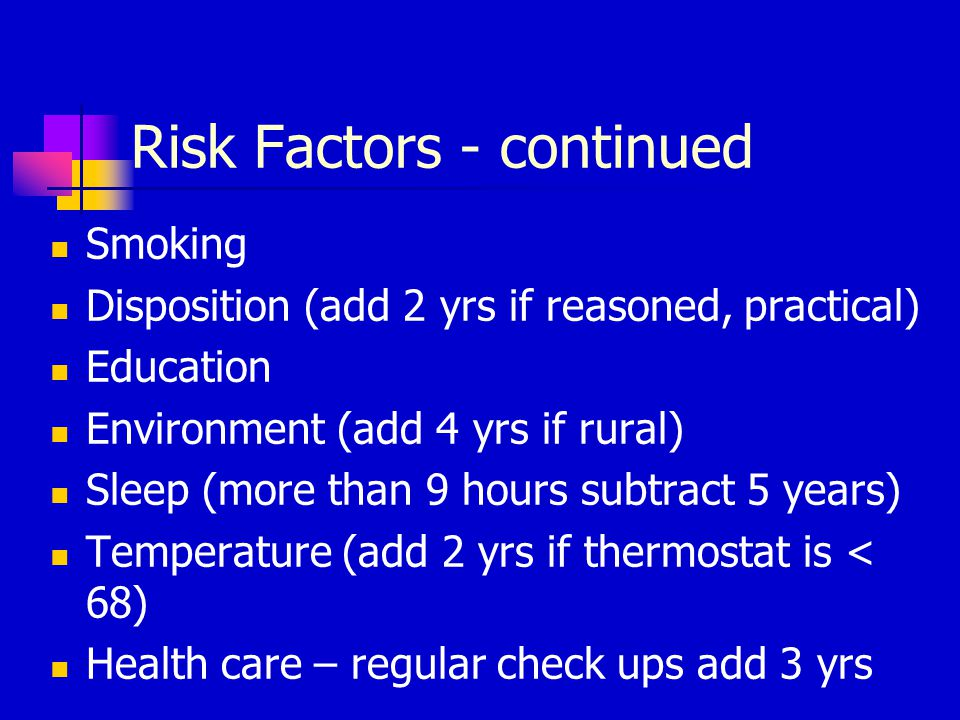 Risk Factors - continued Smoking Disposition (add 2 yrs if reasoned, practical) Education Environment (add 4 yrs if rural) Sleep (more than 9 hours su