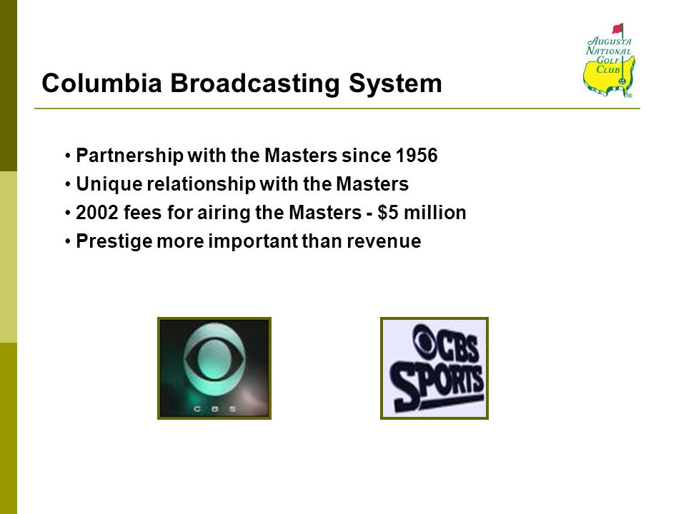 Columbia Broadcasting System Partnership with the Masters since 1956 Unique relationship with the Masters 2002 fees for airing the Masters - $5 millio