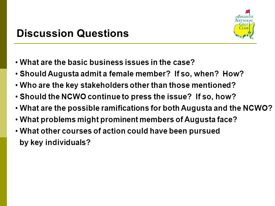 Discussion Questions What are the basic business issues in the case? Should Augusta admit a female member? If so, when? How? Who are the key stakehold