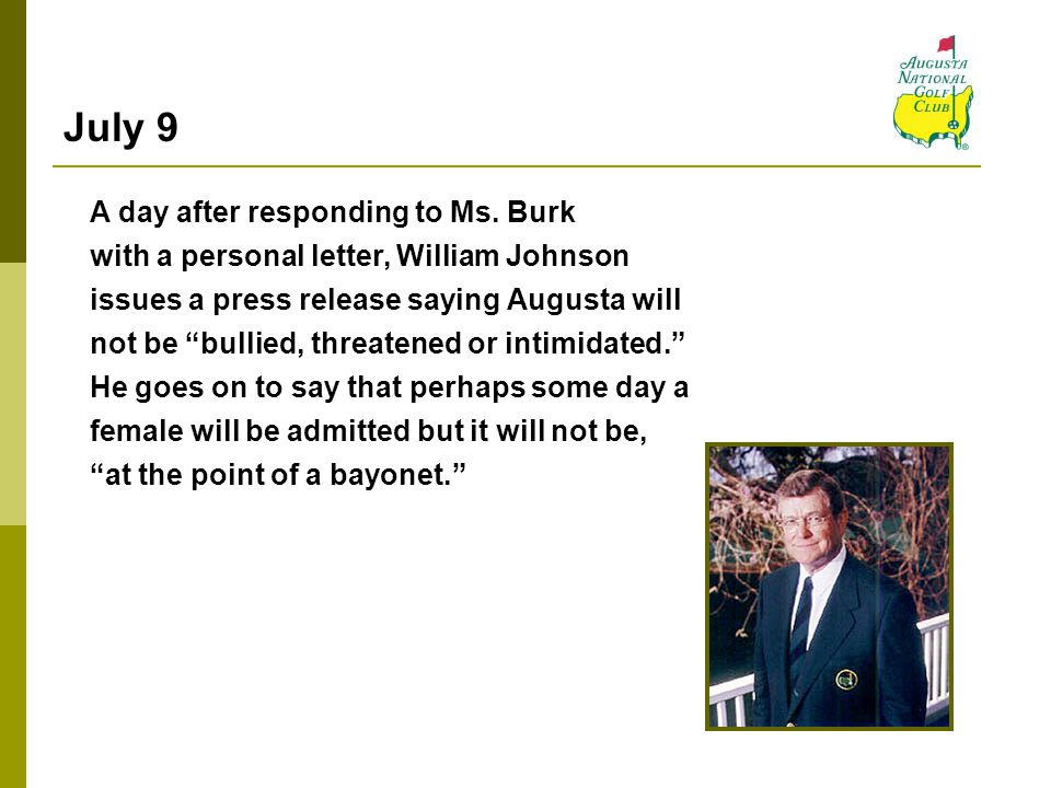 "July 9 A day after responding to Ms. Burk with a personal letter, William Johnson issues a press release saying Augusta will not be ""bullied, threaten"