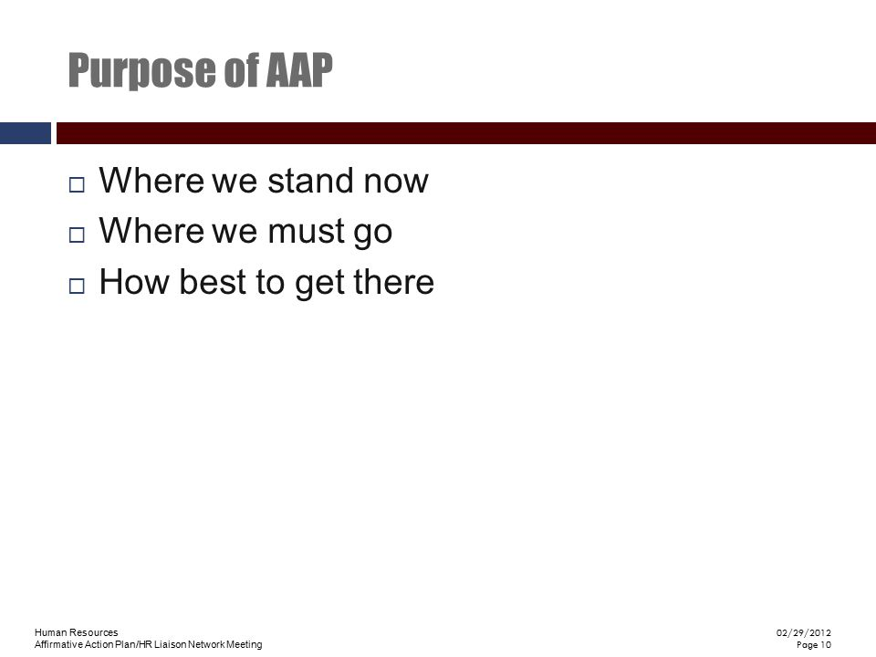 Human Resources Affirmative Action Plan/HR Liaison Network Meeting 02/29/2012 Page 10 Purpose of AAP  Where we stand now  Where we must go  How bes