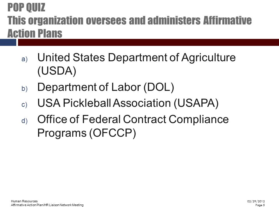 Human Resources Affirmative Action Plan/HR Liaison Network Meeting 02/29/2012 Page 5 POP QUIZ This organization oversees and administers Affirmative A