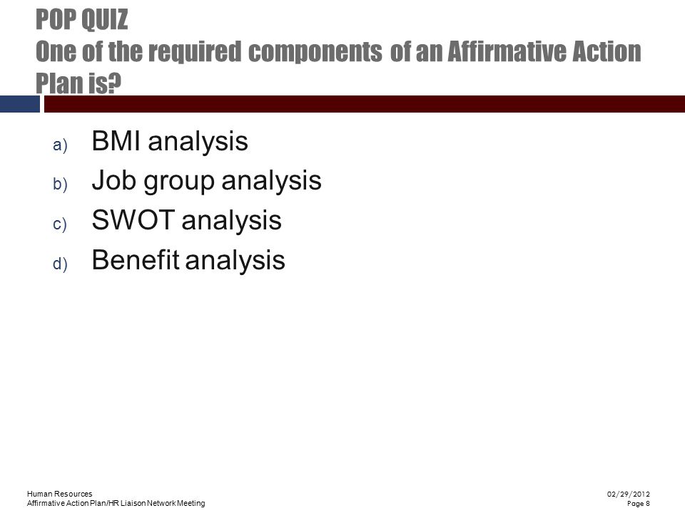 Human Resources Affirmative Action Plan/HR Liaison Network Meeting 02/29/2012 Page 8 POP QUIZ One of the required components of an Affirmative Action
