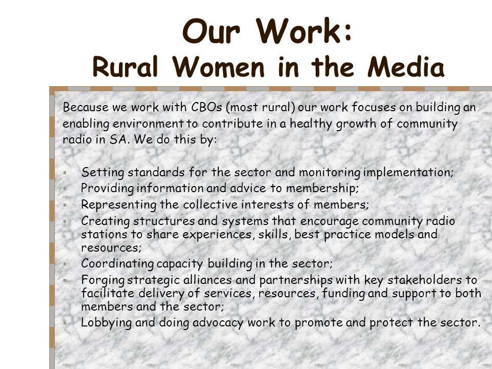 Our Work: Rural Women in the Media Because we work with CBOs (most rural) our work focuses on building an enabling environment to contribute in a healthy growth of community radio in SA.