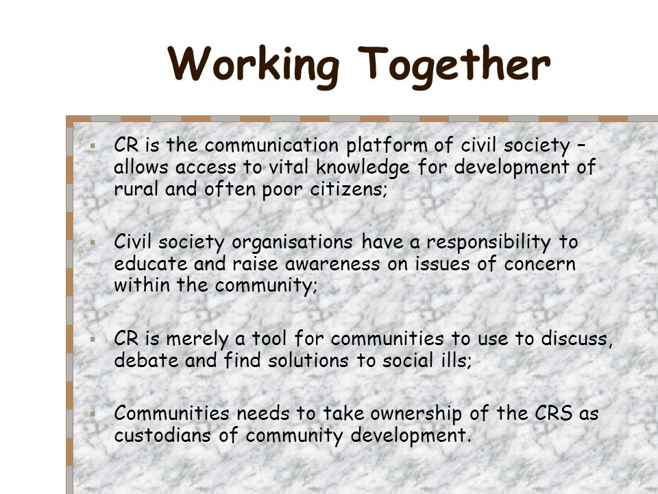Working Together  CR is the communication platform of civil society – allows access to vital knowledge for development of rural and often poor citizens;  Civil society organisations have a responsibility to educate and raise awareness on issues of concern within the community;  CR is merely a tool for communities to use to discuss, debate and find solutions to social ills;  Communities needs to take ownership of the CRS as custodians of community development.