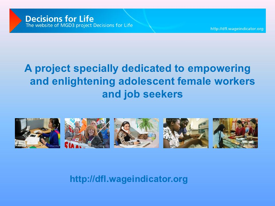 A project specially dedicated to empowering and enlightening adolescent female workers and job seekers http://dfl.wageindicator.org