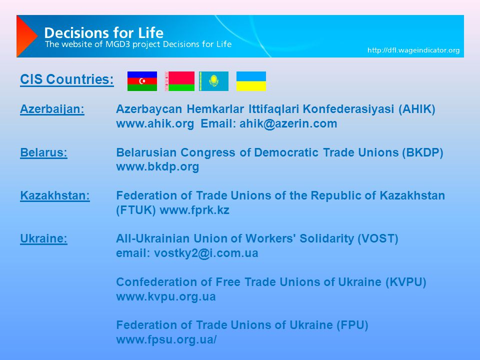 CIS Countries: Azerbaijan:Azerbaycan Hemkarlar Ittifaqlari Konfederasiyasi (AHIK) www.ahik.org Email: ahik@azerin.com Belarus:Belarusian Congress of Democratic Trade Unions (BKDP) www.bkdp.org Kazakhstan:Federation of Trade Unions of the Republic of Kazakhstan (FTUK) www.fprk.kz Ukraine:All-Ukrainian Union of Workers Solidarity (VOST) email: vostky2@i.com.ua Confederation of Free Trade Unions of Ukraine (KVPU) www.kvpu.org.ua Federation of Trade Unions of Ukraine (FPU) www.fpsu.org.ua/