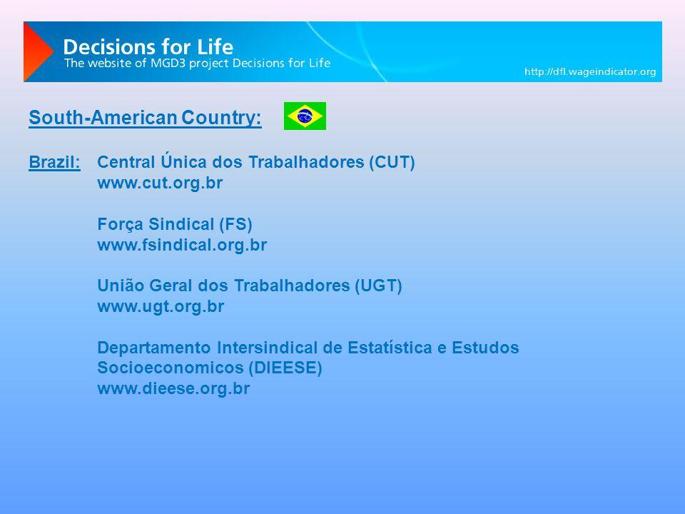 South-American Country: Brazil:Central Única dos Trabalhadores (CUT) www.cut.org.br Força Sindical (FS) www.fsindical.org.br União Geral dos Trabalhadores (UGT) www.ugt.org.br Departamento Intersindical de Estatística e Estudos Socioeconomicos (DIEESE) www.dieese.org.br