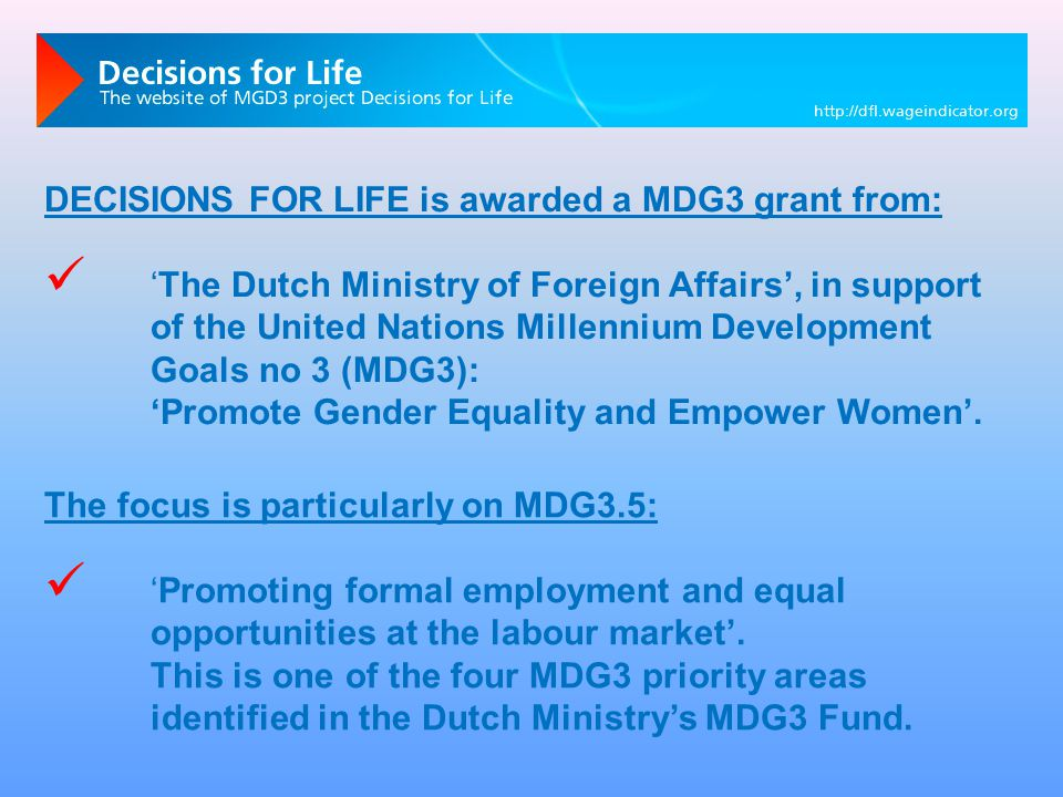 DECISIONS FOR LIFE is awarded a MDG3 grant from: 'The Dutch Ministry of Foreign Affairs', in support of the United Nations Millennium Development Goals no 3 (MDG3): 'Promote Gender Equality and Empower Women'.