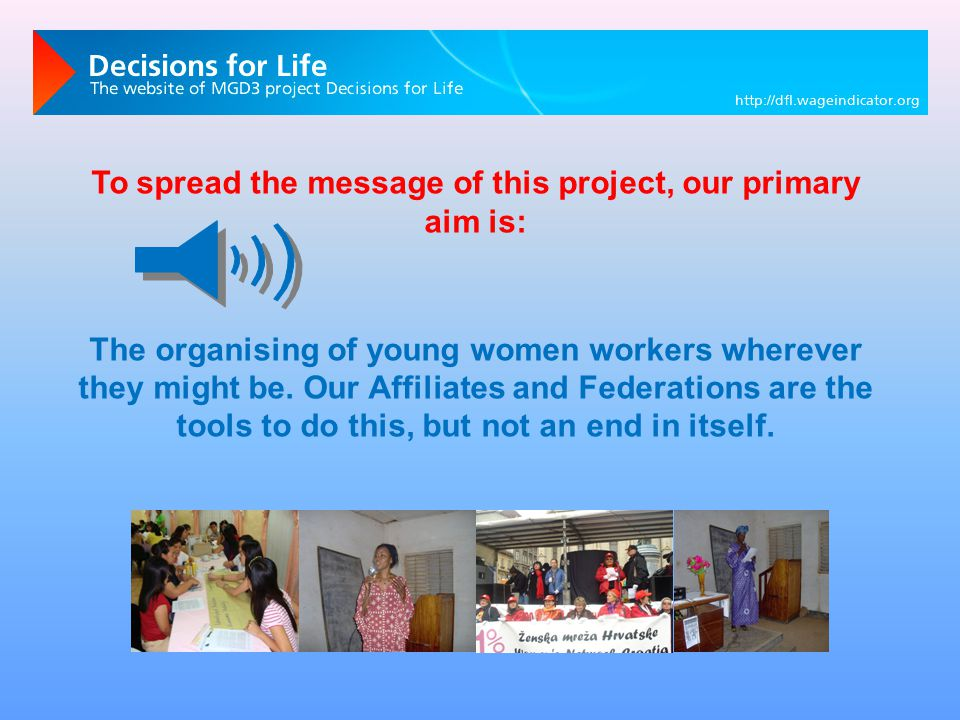 To spread the message of this project, our primary aim is: The organising of young women workers wherever they might be.