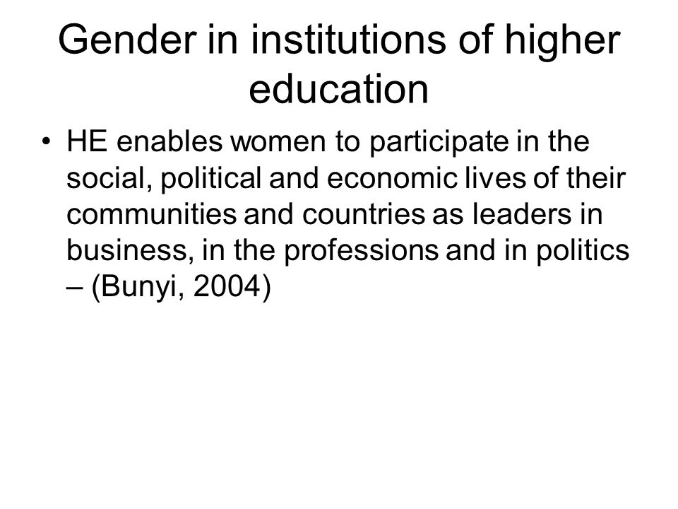Gender in institutions of higher education HE enables women to participate in the social, political and economic lives of their communities and countr
