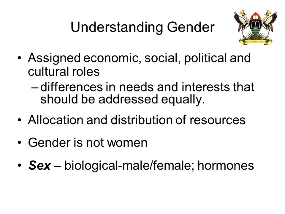 Understanding Gender Assigned economic, social, political and cultural roles –differences in needs and interests that should be addressed equally. All