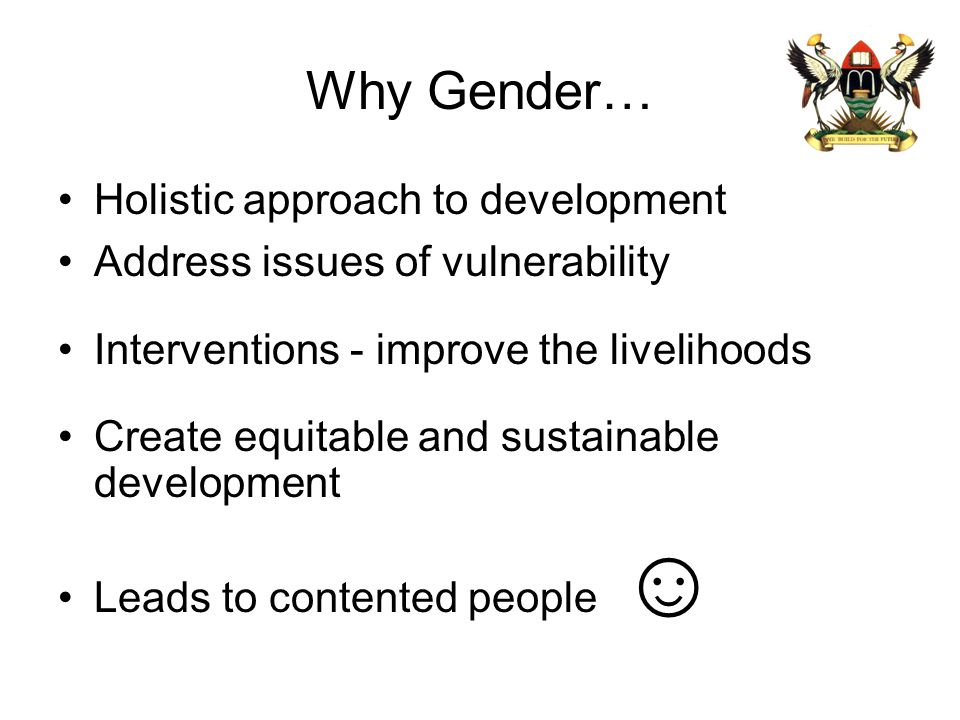 Why Gender… Holistic approach to development Address issues of vulnerability Interventions - improve the livelihoods Create equitable and sustainable