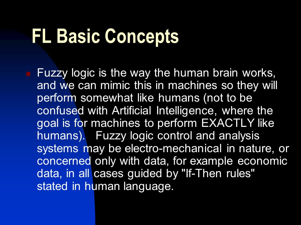FL Basic Concepts Fuzzy logic is the way the human brain works, and we can mimic this in machines so they will perform somewhat like humans (not to be