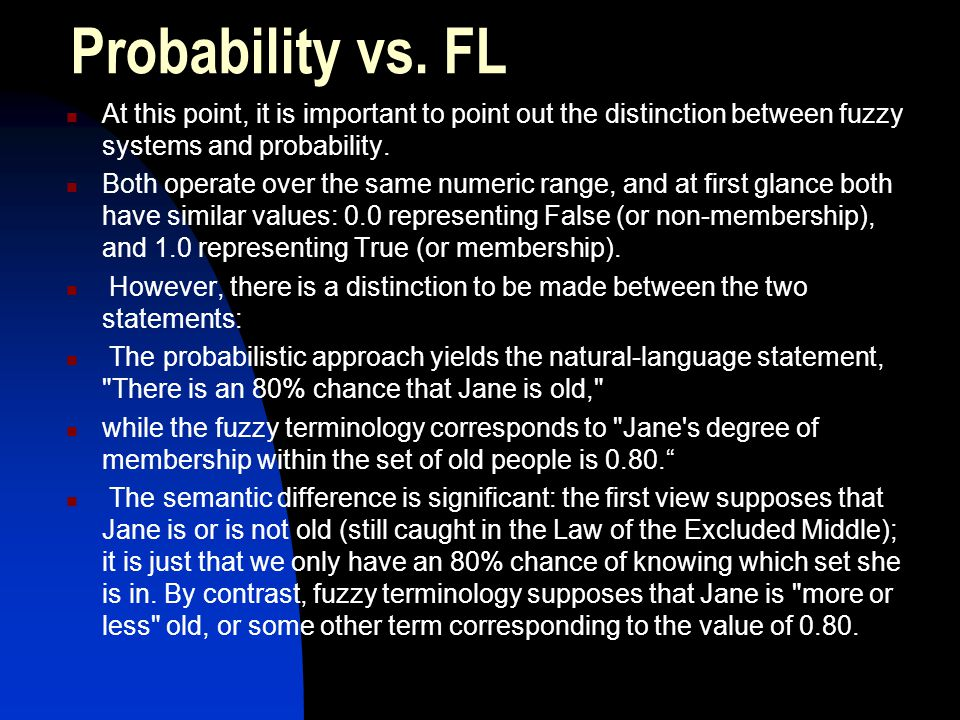 Probability vs. FL At this point, it is important to point out the distinction between fuzzy systems and probability. Both operate over the same numer